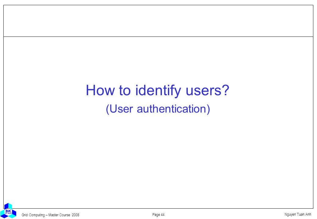Nguyen Tuan Anh Page 44 Grid Computing – Master Course 2008 How to identify users.