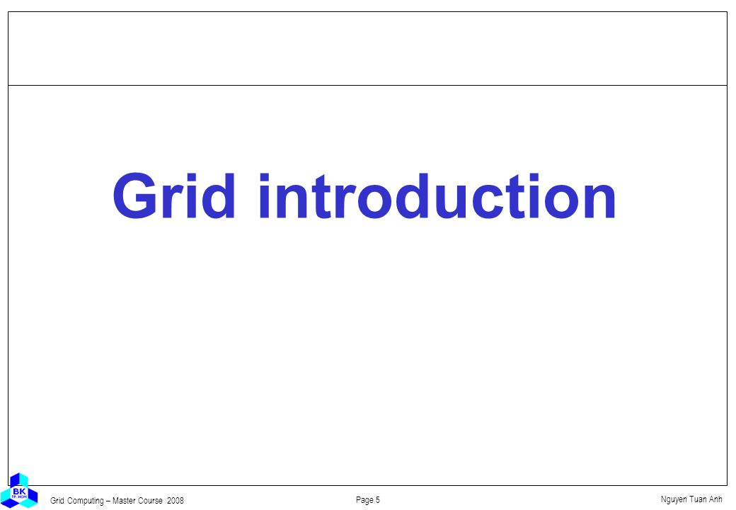 Nguyen Tuan Anh Page 5 Grid Computing – Master Course 2008 Grid introduction