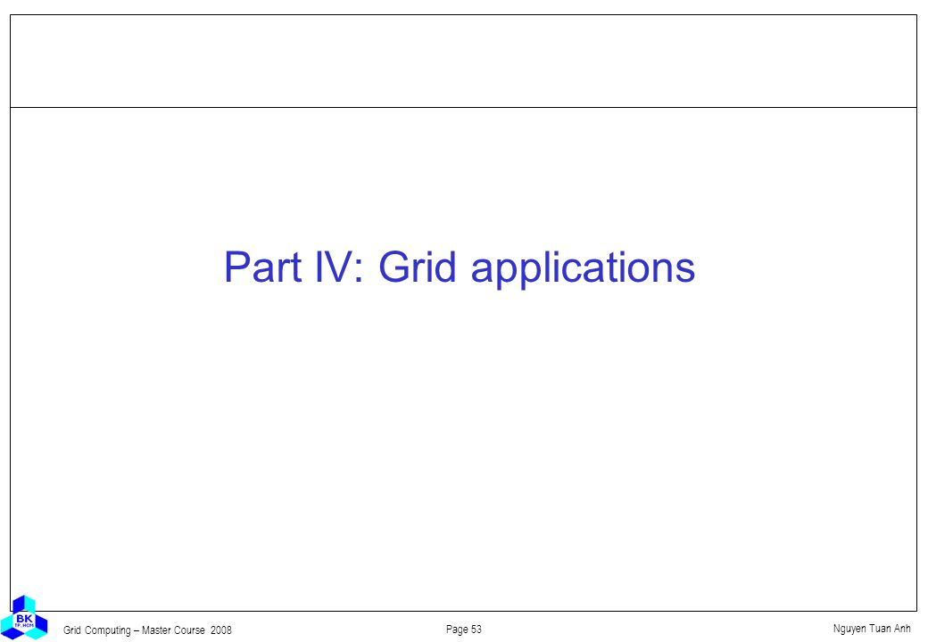 Nguyen Tuan Anh Page 53 Grid Computing – Master Course 2008 Part IV: Grid applications