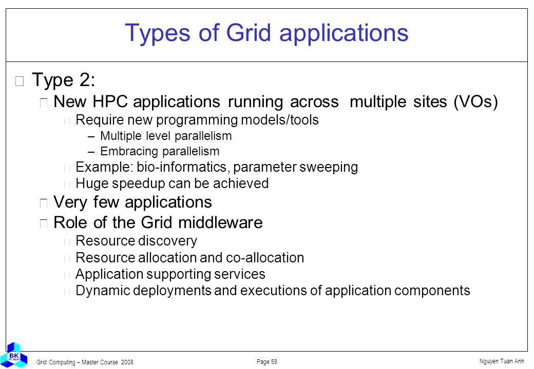 Nguyen Tuan Anh Page 58 Grid Computing – Master Course 2008 Types of Grid applications  Type 2: New HPC applications running across multiple sites (VOs) Require new programming models/tools –Multiple level parallelism –Embracing parallelism Example: bio-informatics, parameter sweeping Huge speedup can be achieved Very few applications Role of the Grid middleware Resource discovery Resource allocation and co-allocation Application supporting services Dynamic deployments and executions of application components