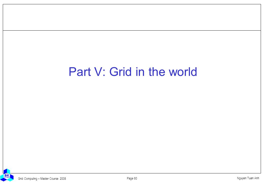 Nguyen Tuan Anh Page 60 Grid Computing – Master Course 2008 Part V: Grid in the world