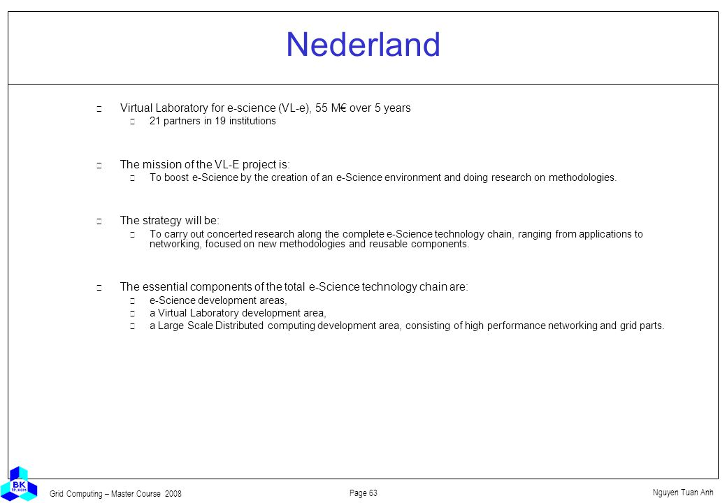 Nguyen Tuan Anh Page 63 Grid Computing – Master Course 2008 Nederland  Virtual Laboratory for e-science (VL-e), 55 M€ over 5 years 21 partners in 19 institutions  The mission of the VL-E project is: To boost e-Science by the creation of an e-Science environment and doing research on methodologies.