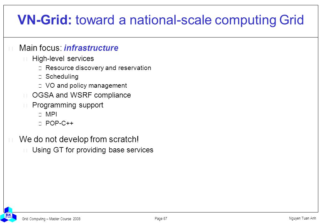 Nguyen Tuan Anh Page 67 Grid Computing – Master Course 2008 VN-Grid: toward a national-scale computing Grid  Main focus: infrastructure High-level services Resource discovery and reservation Scheduling VO and policy management OGSA and WSRF compliance Programming support MPI POP-C++  We do not develop from scratch.