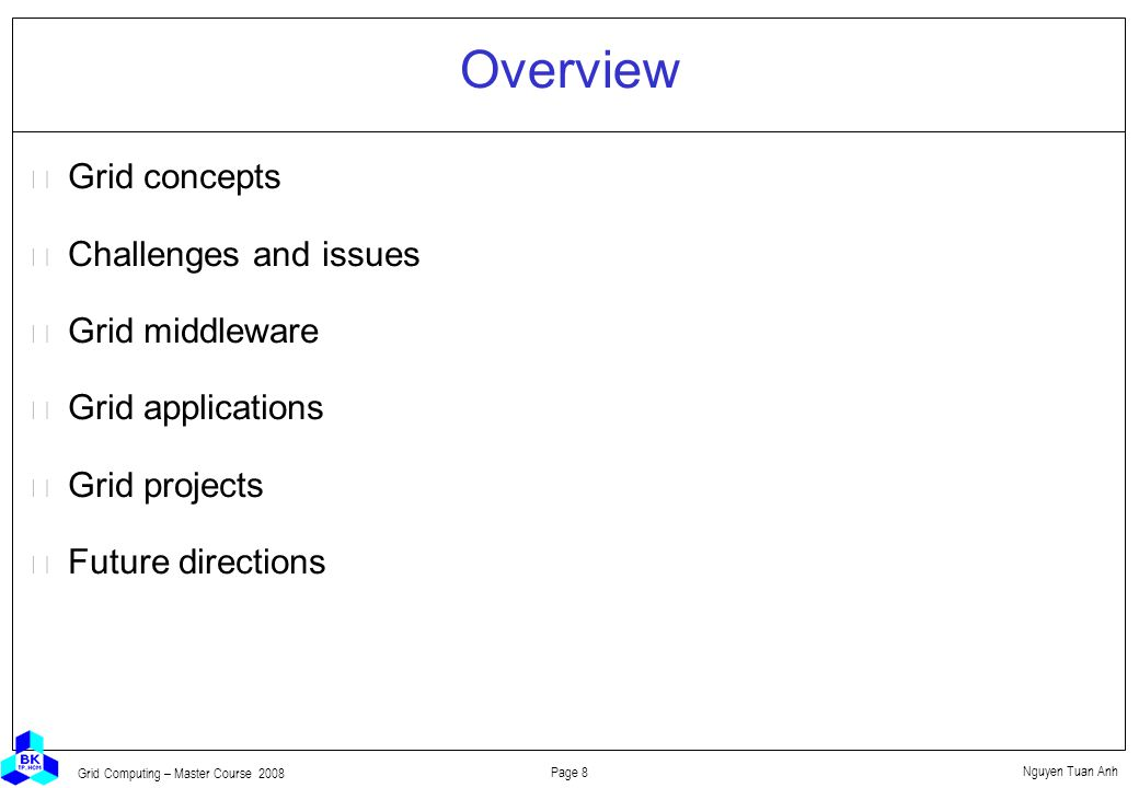 Nguyen Tuan Anh Page 8 Grid Computing – Master Course 2008 Overview  Grid concepts  Challenges and issues  Grid middleware  Grid applications  Grid projects  Future directions