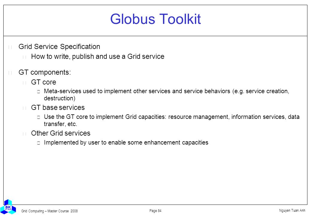 Nguyen Tuan Anh Page 84 Grid Computing – Master Course 2008 Globus Toolkit  Grid Service Specification How to write, publish and use a Grid service  GT components: GT core Meta-services used to implement other services and service behaviors (e.g.