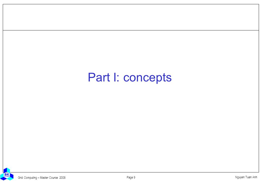 Nguyen Tuan Anh Page 9 Grid Computing – Master Course 2008 Part I: concepts