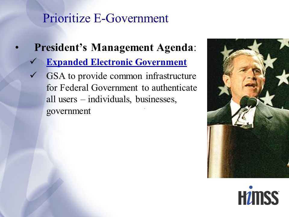 Prioritize E-Government President's Management Agenda: Expanded Electronic Government GSA to provide common infrastructure for Federal Government to authenticate all users – individuals, businesses, government