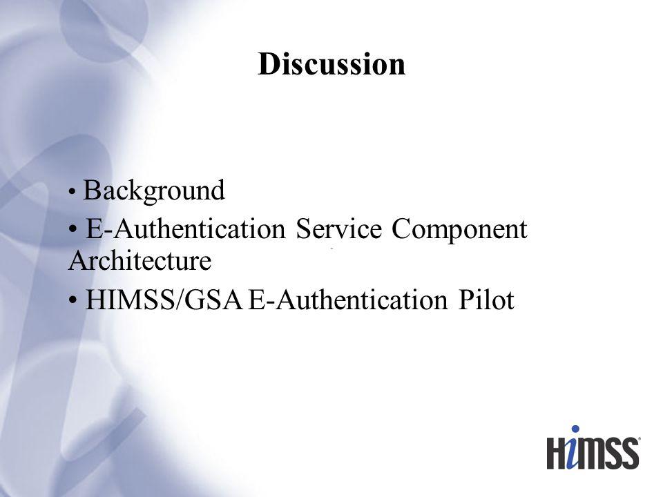 Discussion Background E-Authentication Service Component Architecture HIMSS/GSA E-Authentication Pilot