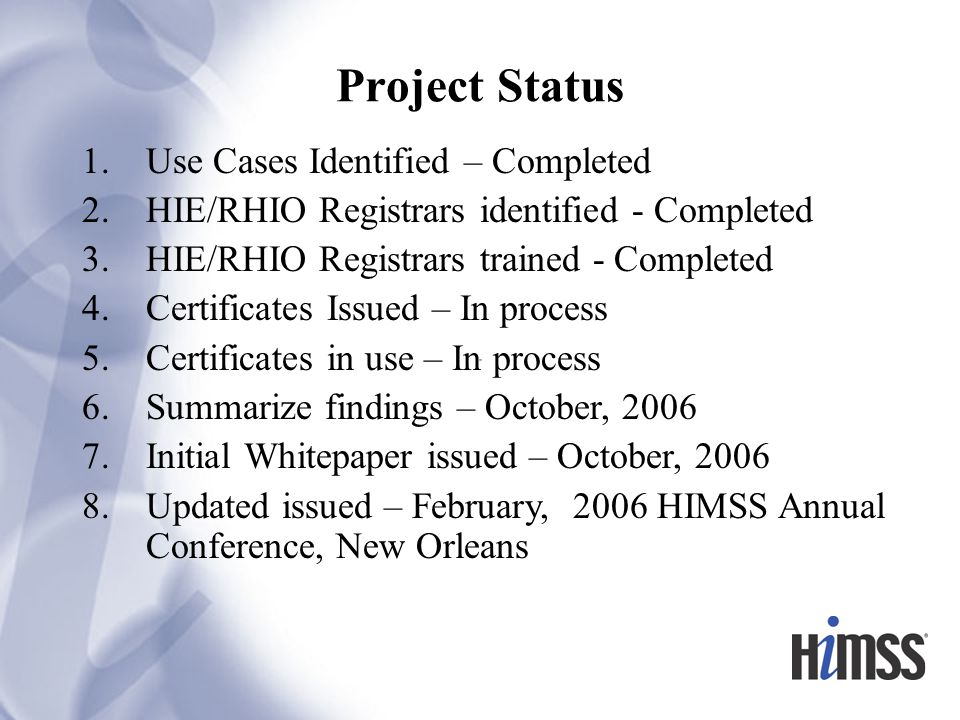 Project Status 1.Use Cases Identified – Completed 2.HIE/RHIO Registrars identified - Completed 3.HIE/RHIO Registrars trained - Completed 4.Certificates Issued – In process 5.Certificates in use – In process 6.Summarize findings – October, 2006 7.Initial Whitepaper issued – October, 2006 8.Updated issued – February, 2006 HIMSS Annual Conference, New Orleans