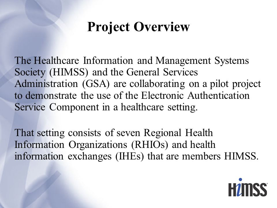 Project Overview The Healthcare Information and Management Systems Society (HIMSS) and the General Services Administration (GSA) are collaborating on a pilot project to demonstrate the use of the Electronic Authentication Service Component in a healthcare setting.