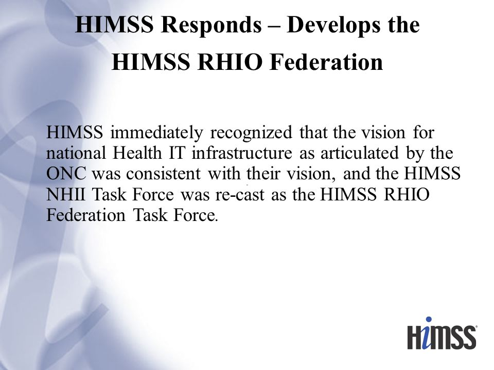 HIMSS Responds – Develops the HIMSS RHIO Federation HIMSS immediately recognized that the vision for national Health IT infrastructure as articulated by the ONC was consistent with their vision, and the HIMSS NHII Task Force was re-cast as the HIMSS RHIO Federation Task Force.