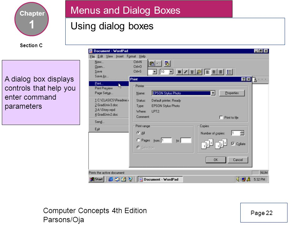 Computer Concepts 4th Edition Parsons/Oja Menus and Dialog Boxes Using dialog boxes Chapter 1 Page 22 Section C A dialog box displays controls that help you enter command parameters