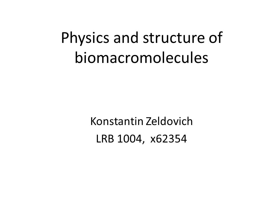 Physics and structure of biomacromolecules Konstantin Zeldovich LRB 1004, x62354