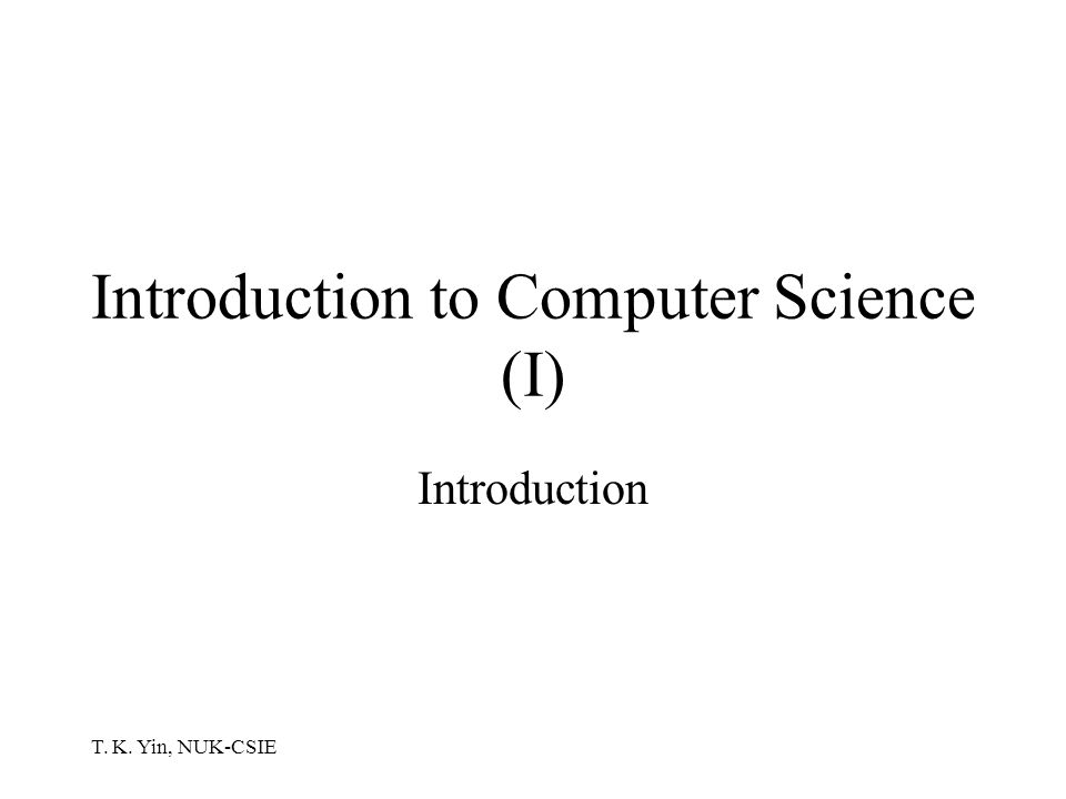 T. K. Yin, NUK-CSIE Introduction to Computer Science (I) Introduction