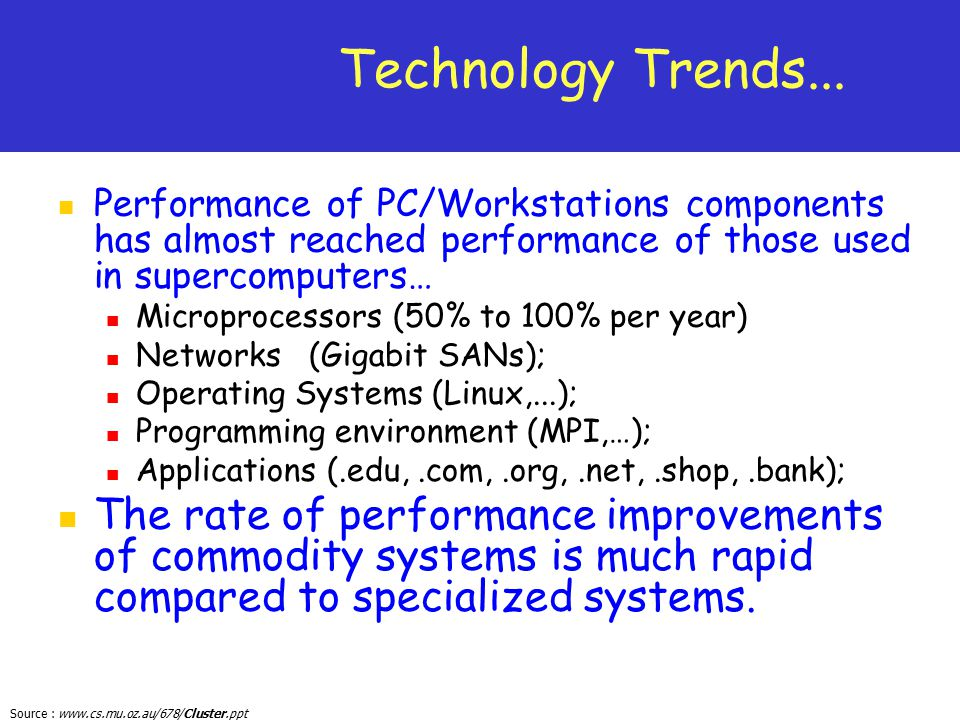 Source : www.cs.mu.oz.au/678/Cluster.ppt Technology Trends... Performance of PC/Workstations components has almost reached performance of those used i
