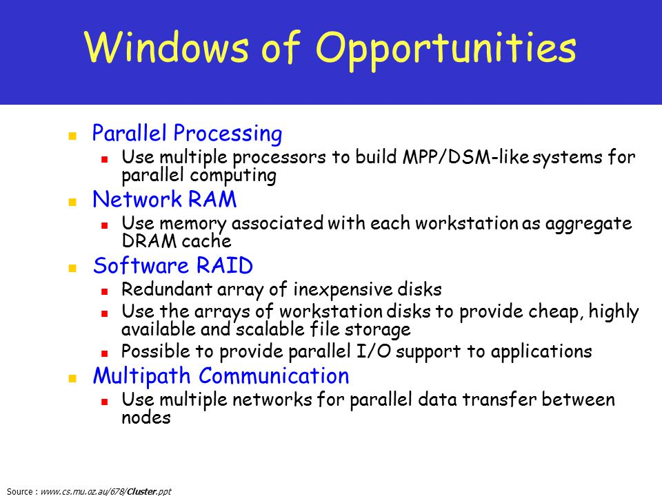Source : www.cs.mu.oz.au/678/Cluster.ppt Windows of Opportunities Parallel Processing Use multiple processors to build MPP/DSM-like systems for parall