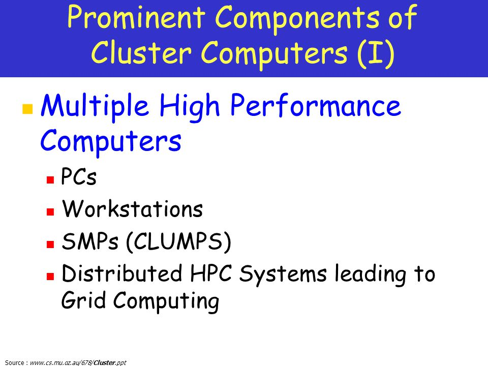 Source : www.cs.mu.oz.au/678/Cluster.ppt Prominent Components of Cluster Computers (I) Multiple High Performance Computers PCs Workstations SMPs (CLUM