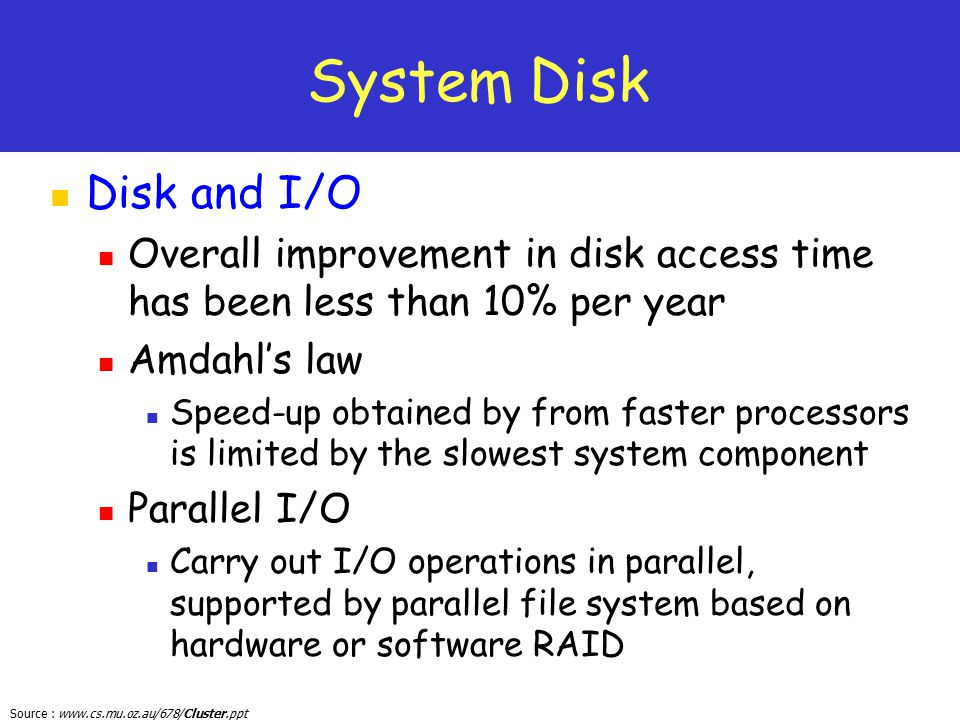 Source : www.cs.mu.oz.au/678/Cluster.ppt System Disk Disk and I/O Overall improvement in disk access time has been less than 10% per year Amdahl's law