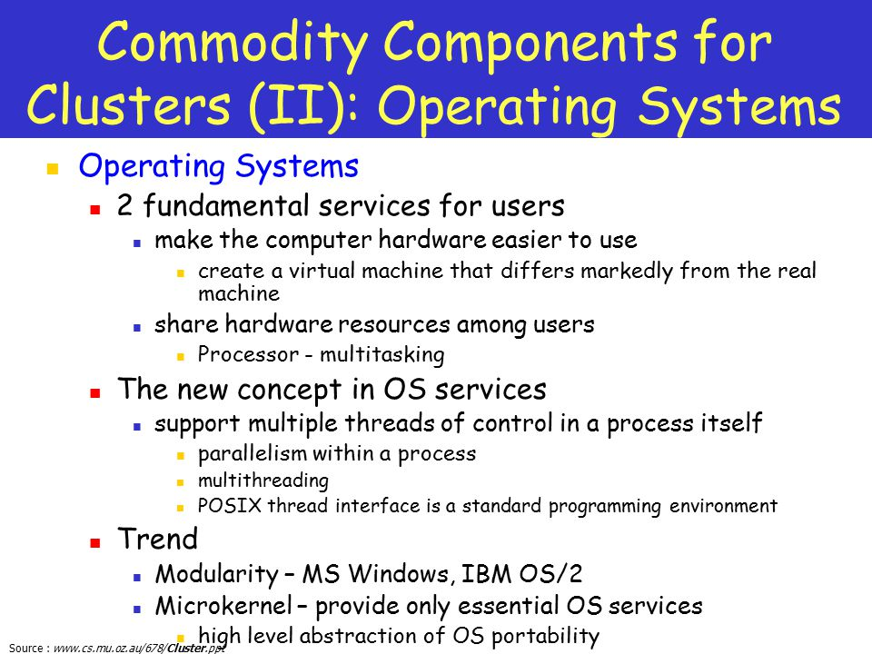 Source : www.cs.mu.oz.au/678/Cluster.ppt Commodity Components for Clusters (II): Operating Systems Operating Systems 2 fundamental services for users