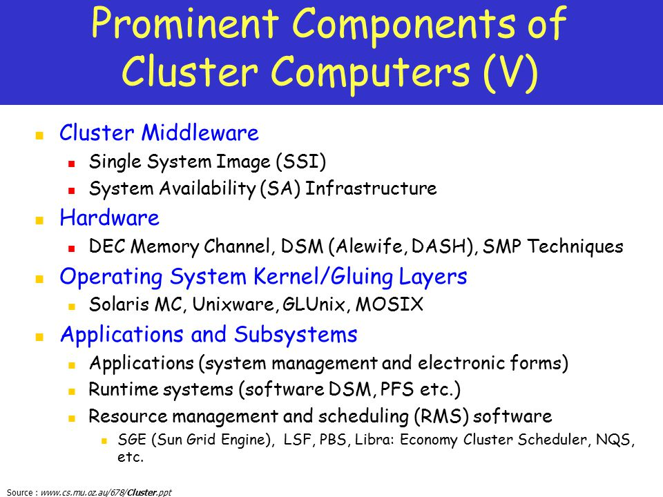 Source : www.cs.mu.oz.au/678/Cluster.ppt Prominent Components of Cluster Computers (V) Cluster Middleware Single System Image (SSI) System Availabilit