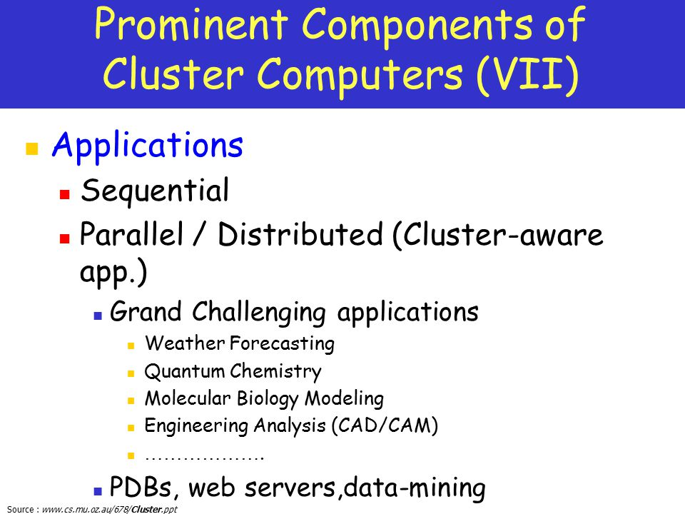 Source : www.cs.mu.oz.au/678/Cluster.ppt Prominent Components of Cluster Computers (VII) Applications Sequential Parallel / Distributed (Cluster-aware