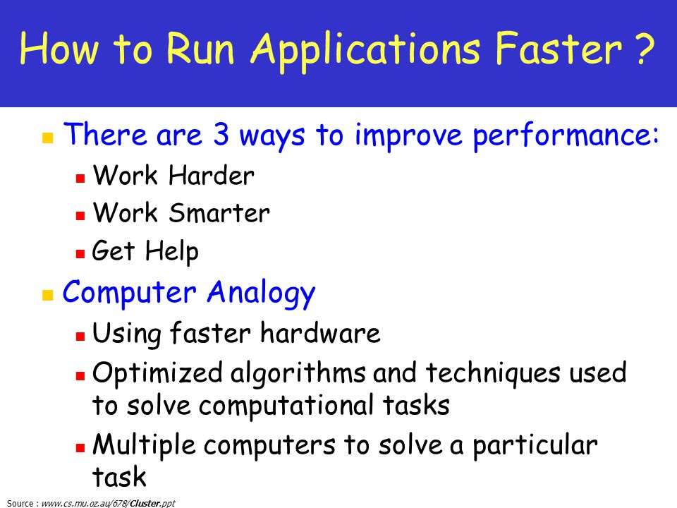 Source : www.cs.mu.oz.au/678/Cluster.ppt How to Run Applications Faster ? There are 3 ways to improve performance: Work Harder Work Smarter Get Help C