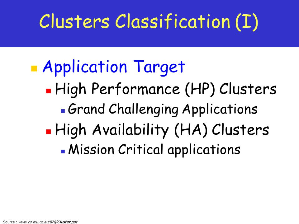 Source : www.cs.mu.oz.au/678/Cluster.ppt Clusters Classification (I) Application Target High Performance (HP) Clusters Grand Challenging Applications