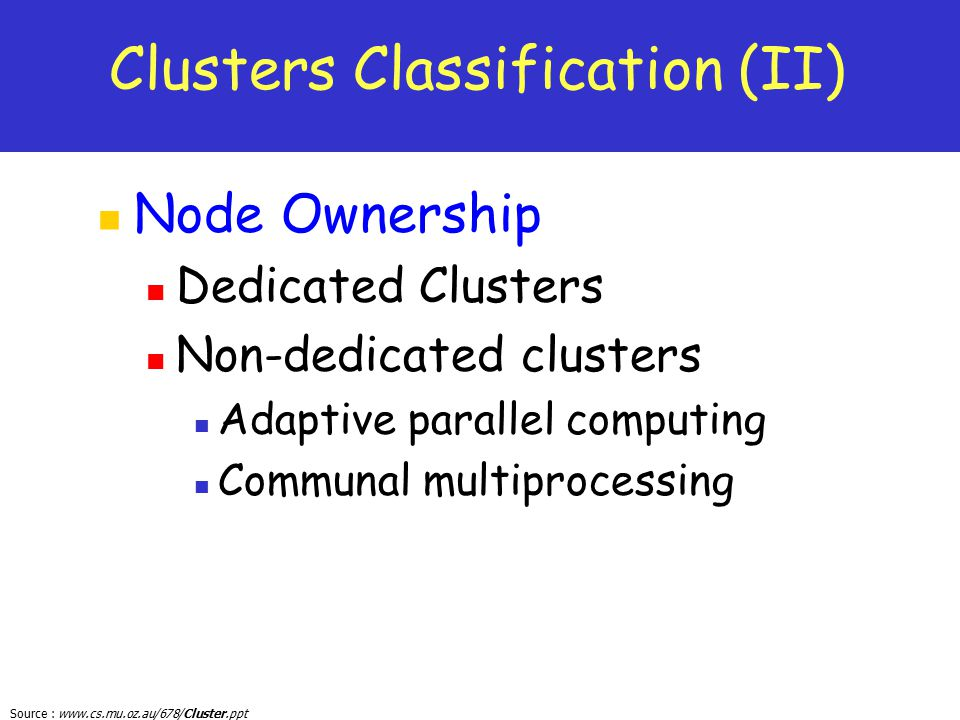 Source : www.cs.mu.oz.au/678/Cluster.ppt Clusters Classification (II) Node Ownership Dedicated Clusters Non-dedicated clusters Adaptive parallel compu