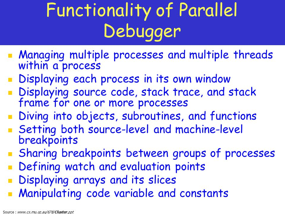 Source : www.cs.mu.oz.au/678/Cluster.ppt Functionality of Parallel Debugger Managing multiple processes and multiple threads within a process Displayi