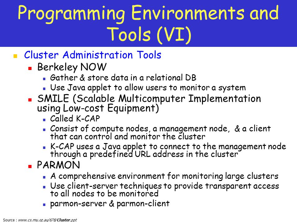 Source : www.cs.mu.oz.au/678/Cluster.ppt Programming Environments and Tools (VI) Cluster Administration Tools Berkeley NOW Gather & store data in a re