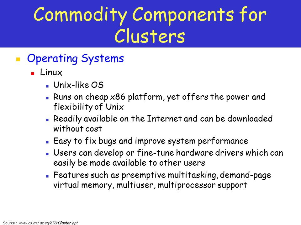 Source : www.cs.mu.oz.au/678/Cluster.ppt Commodity Components for Clusters Operating Systems Linux Unix-like OS Runs on cheap x86 platform, yet offers