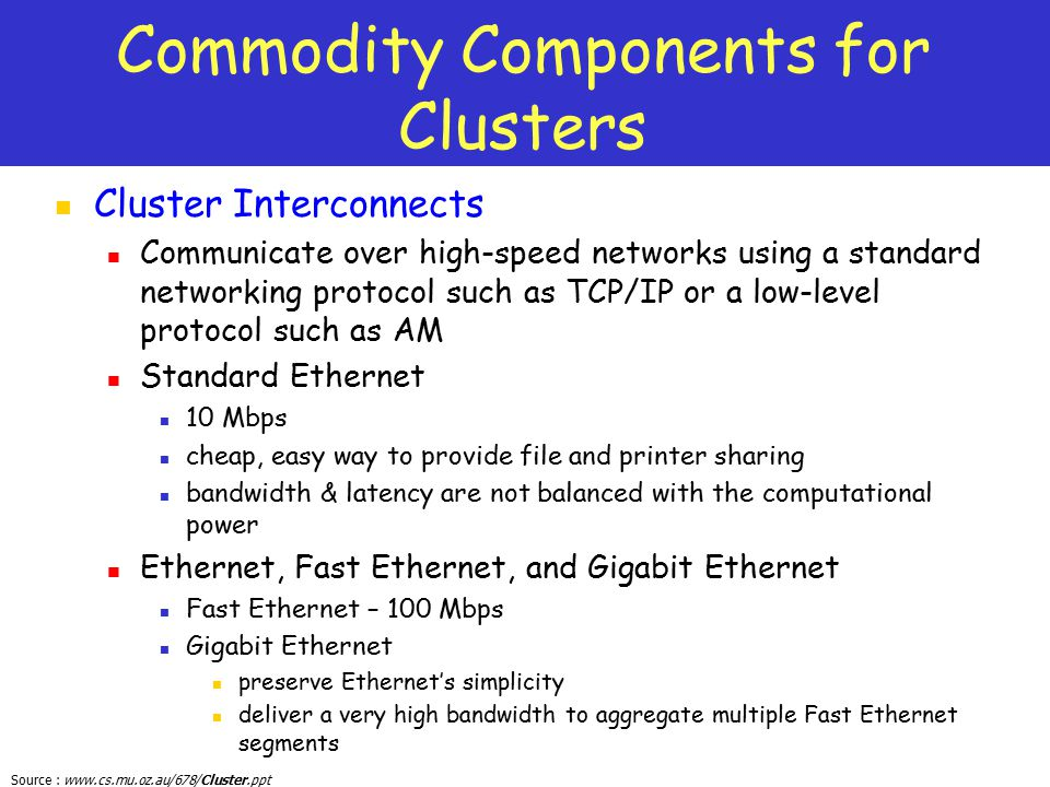 Source : www.cs.mu.oz.au/678/Cluster.ppt Commodity Components for Clusters Cluster Interconnects Communicate over high-speed networks using a standard