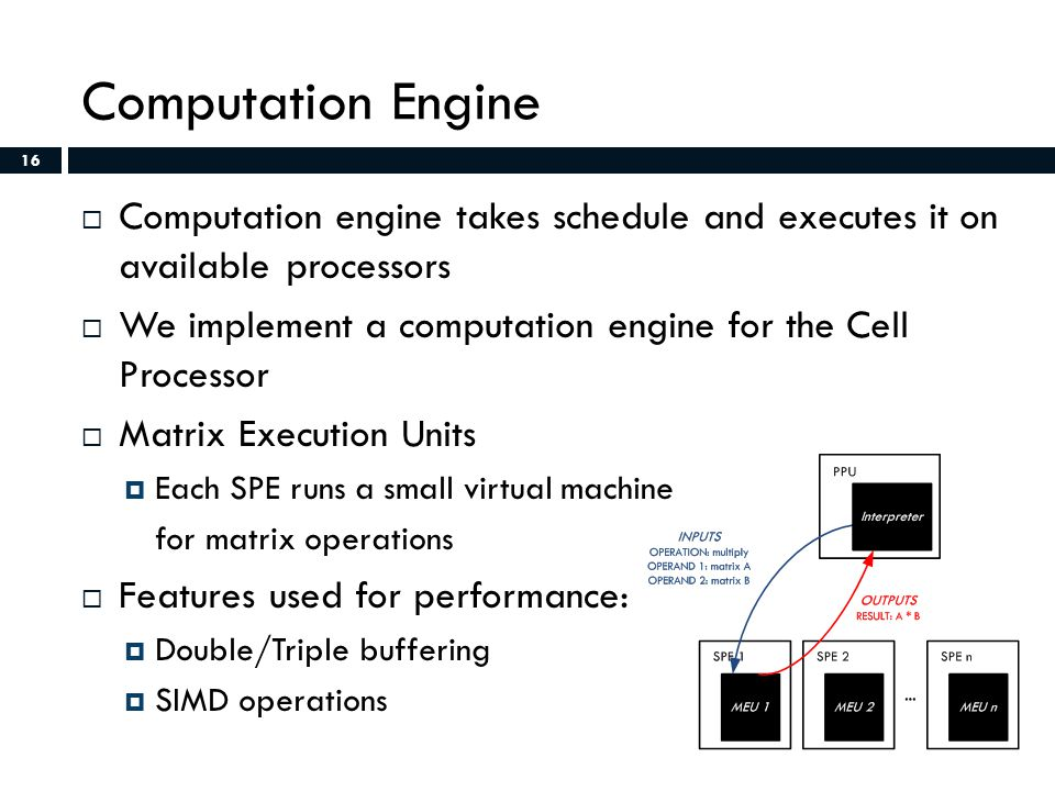 16 Computation Engine  Computation engine takes schedule and executes it on available processors  We implement a computation engine for the Cell Processor  Matrix Execution Units  Each SPE runs a small virtual machine for matrix operations  Features used for performance:  Double/Triple buffering  SIMD operations 16