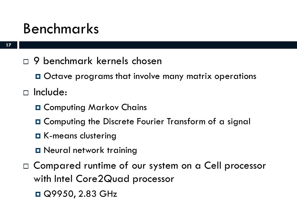 17 Benchmarks  9 benchmark kernels chosen  Octave programs that involve many matrix operations  Include:  Computing Markov Chains  Computing the Discrete Fourier Transform of a signal  K-means clustering  Neural network training  Compared runtime of our system on a Cell processor with Intel Core2Quad processor  Q9950, 2.83 GHz 17