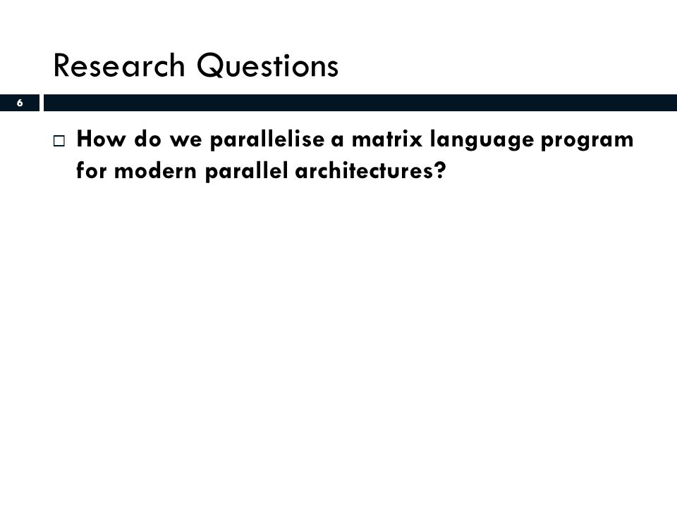 6 Research Questions  How do we parallelise a matrix language program for modern parallel architectures.