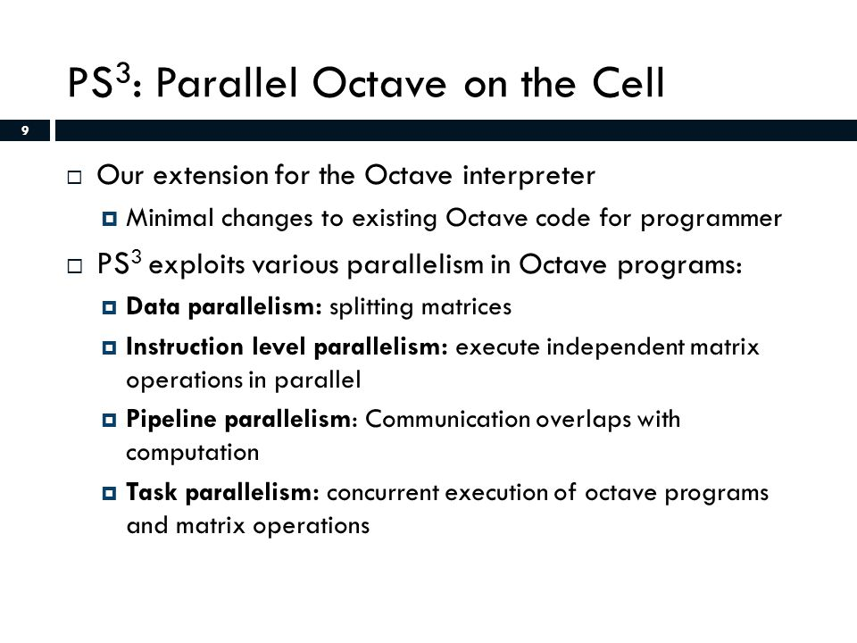9 PS 3 : Parallel Octave on the Cell  Our extension for the Octave interpreter  Minimal changes to existing Octave code for programmer  PS 3 exploits various parallelism in Octave programs:  Data parallelism: splitting matrices  Instruction level parallelism: execute independent matrix operations in parallel  Pipeline parallelism: Communication overlaps with computation  Task parallelism: concurrent execution of octave programs and matrix operations 9