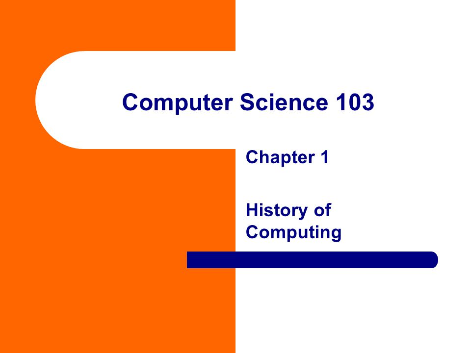 Computer Science 103 Chapter 1 History of Computing