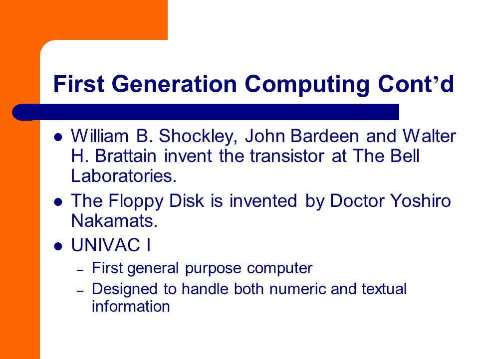 First Generation Computing Cont ' d William B. Shockley, John Bardeen and Walter H. Brattain invent the transistor at The Bell Laboratories. The Flopp
