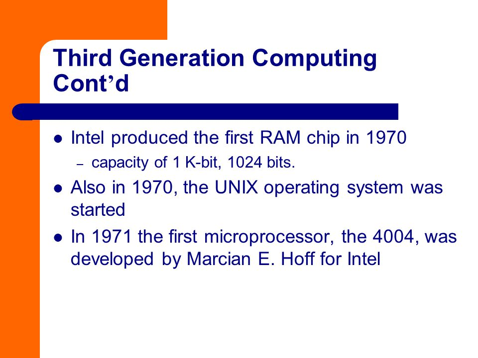 Intel produced the first RAM chip in 1970 – capacity of 1 K-bit, 1024 bits. Also in 1970, the UNIX operating system was started In 1971 the first micr