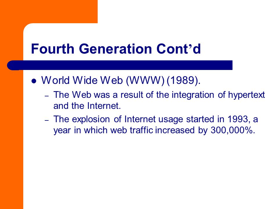 Fourth Generation Cont ' d World Wide Web (WWW) (1989). – The Web was a result of the integration of hypertext and the Internet. – The explosion of In