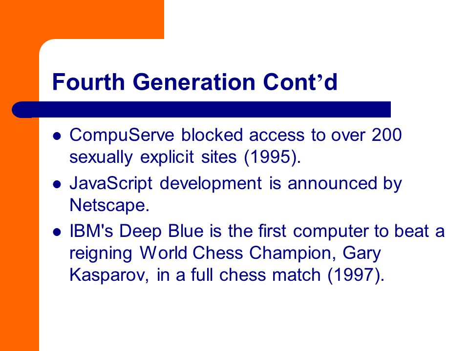 Fourth Generation Cont ' d CompuServe blocked access to over 200 sexually explicit sites (1995). JavaScript development is announced by Netscape. IBM'