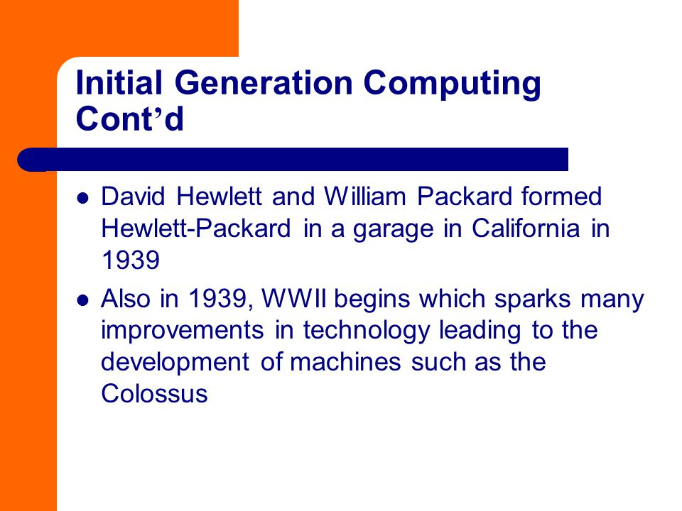 Initial Generation Computing Cont ' d David Hewlett and William Packard formed Hewlett-Packard in a garage in California in 1939 Also in 1939, WWII be