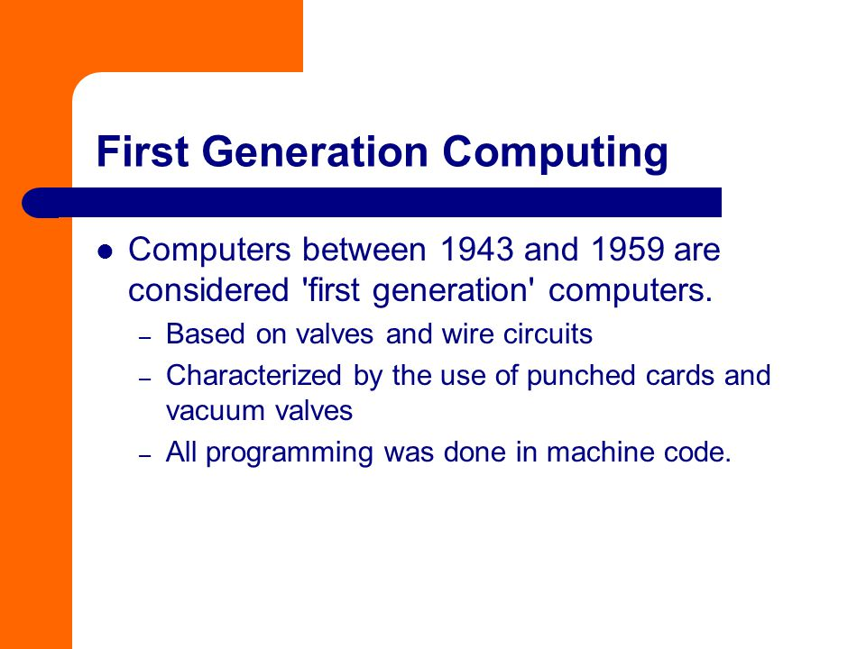 First Generation Computing Computers between 1943 and 1959 are considered 'first generation' computers. – Based on valves and wire circuits – Characte