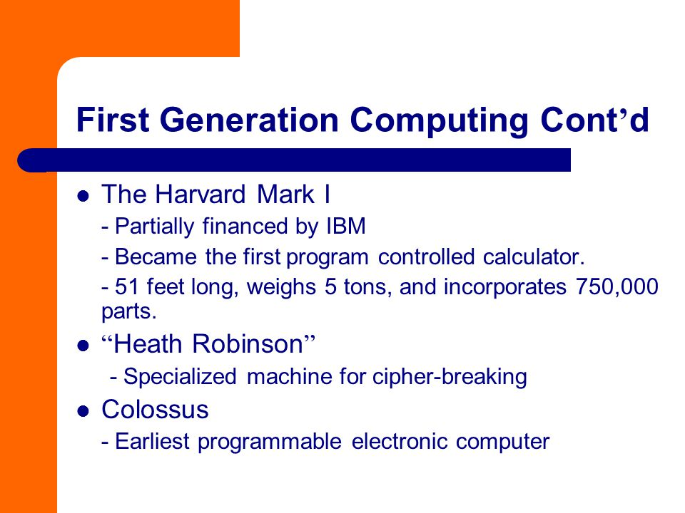 First Generation Computing Cont ' d The Harvard Mark I - Partially financed by IBM - Became the first program controlled calculator. - 51 feet long, w