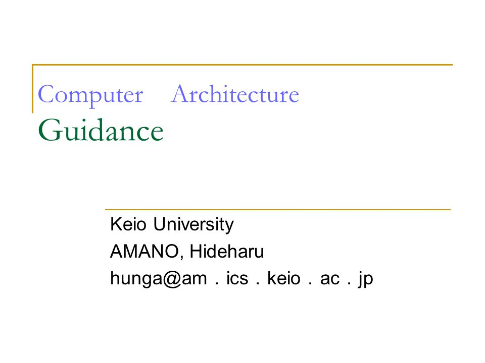Computer Architecture Guidance Keio University AMANO, Hideharu hunga@am . ics . keio . ac . jp