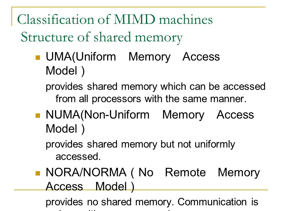 Classification of MIMD machines Structure of shared memory UMA(Uniform Memory Access Model ) provides shared memory which can be accessed from all processors with the same manner.