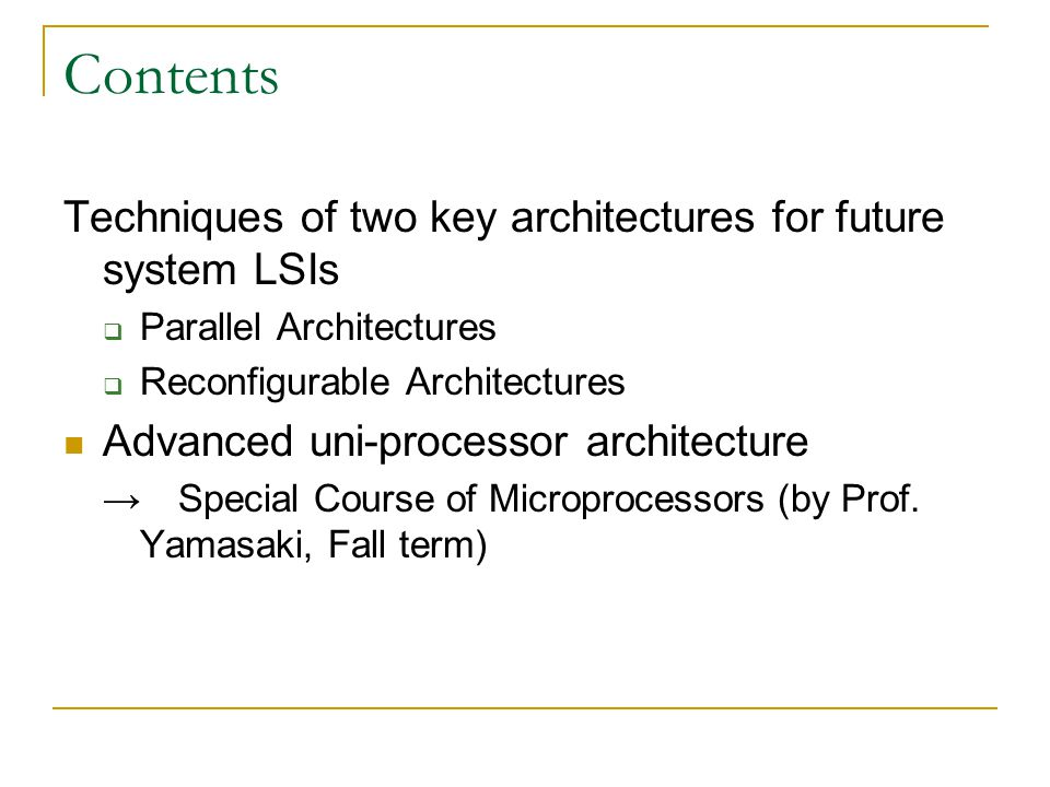 Contents Techniques of two key architectures for future system LSIs  Parallel Architectures  Reconfigurable Architectures Advanced uni-processor architecture → Special Course of Microprocessors (by Prof.