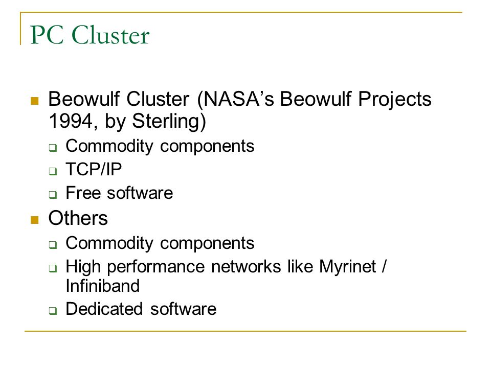 PC Cluster Beowulf Cluster (NASA's Beowulf Projects 1994, by Sterling)  Commodity components  TCP/IP  Free software Others  Commodity components  High performance networks like Myrinet / Infiniband  Dedicated software