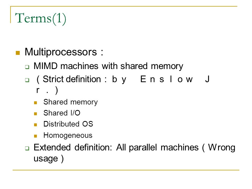 Terms(1) Multiprocessors :  MIMD machines with shared memory  ( Strict definition :by Enslow J r.) Shared memory Shared I/O Distributed OS Homogeneous  Extended definition: All parallel machines ( Wrong usage )