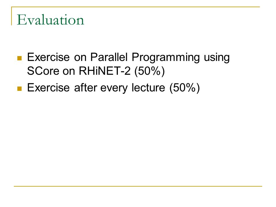 Evaluation Exercise on Parallel Programming using SCore on RHiNET-2 (50%) Exercise after every lecture (50%)